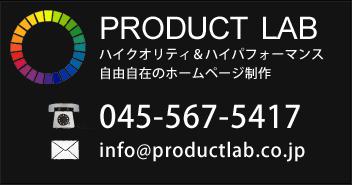 PRODUCT LAB ハイクオリティ&ハイパフォーマンス 自由自在のWEB制作 045-567-5417 info@productlab.co.jp